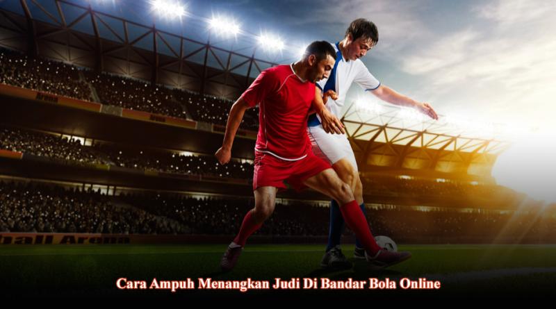 Cara ampuh menangkan judi di bandar bola online
